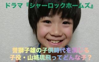 【シャーロック】誉獅子雄(ディーン)の子役・山城琉飛のプロフまとめ!