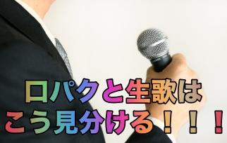 【これで完璧】口パクと生歌の見分け方を動画付きでまとめてみた!